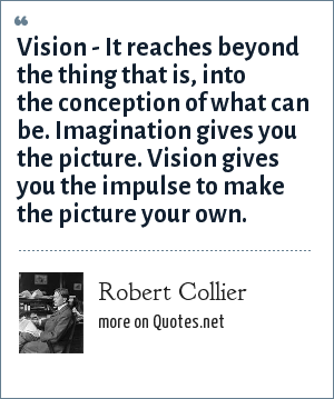 Robert Collier: Vision - It reaches beyond the thing that is, into the conception of what can be. Imagination gives you the picture. Vision gives you the impulse to make the picture your own.