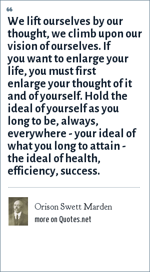 Orison Swett Marden: We lift ourselves by our thought, we climb upon our vision of ourselves. If you want to enlarge your life, you must first enlarge your thought of it and of yourself. Hold the ideal of yourself as you long to be, always, everywhere - your ideal of what you long to attain - the ideal of health, efficiency, success.