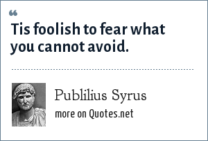 Publilius Syrus: Tis foolish to fear what you cannot avoid.