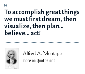 Alfred A. Montapert: To accomplish great things we must first dream, then visualize, then plan... believe... act!