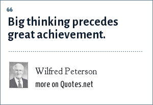 Wilfred Peterson: Big thinking precedes great achievement.