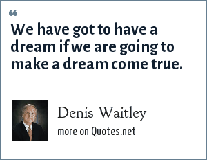 Denis Waitley: We have got to have a dream if we are going to make a dream come true.