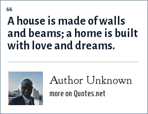Author Unknown: A house is made of walls and beams; a home is built with love and dreams.