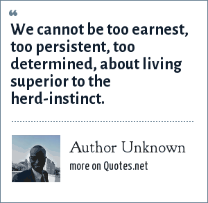 Author Unknown: We cannot be too earnest, too persistent, too determined, about living superior to the herd-instinct.