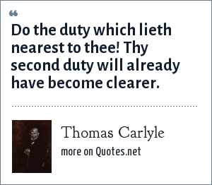 Thomas Carlyle: Do the duty which lieth nearest to thee! Thy second duty will already have become clearer.