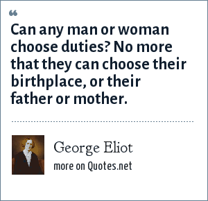 George Eliot: Can any man or woman choose duties? No more that they can choose their birthplace, or their father or mother.