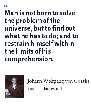Johann Wolfgang von Goethe: Man is not born to solve the problem of the universe, but to find out what he has to do; and to restrain himself within the limits of his comprehension.