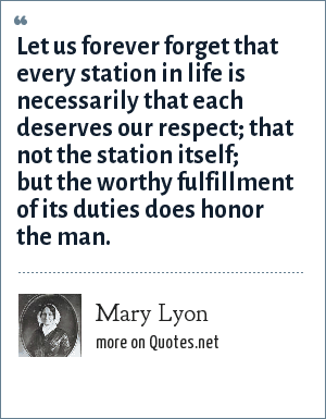 Mary Lyon: Let us forever forget that every station in life is necessarily that each deserves our respect; that not the station itself; but the worthy fulfillment of its duties does honor the man.