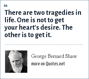 George Bernard Shaw: There are two tragedies in life. One is not to get your heart's desire. The other is to get it.