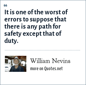 William Nevins: It is one of the worst of errors to suppose that there is any path for safety except that of duty.