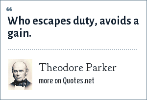 Theodore Parker: Who escapes duty, avoids a gain.