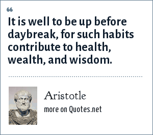 Aristotle: It is well to be up before daybreak, for such habits contribute to health, wealth, and wisdom.