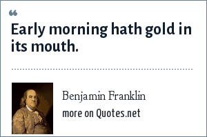 Benjamin Franklin: Early morning hath gold in its mouth.