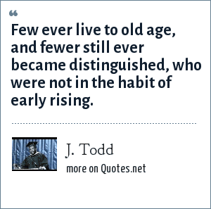 J. Todd: Few ever live to old age, and fewer still ever became distinguished, who were not in the habit of early rising.