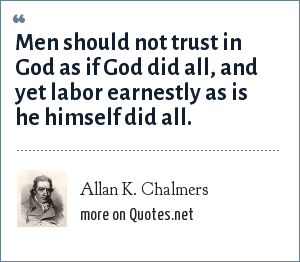 Allan K. Chalmers: Men should not trust in God as if God did all, and yet labor earnestly as is he himself did all.