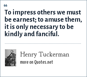 Henry Tuckerman: To impress others we must be earnest; to amuse them, it is only necessary to be kindly and fanciful.