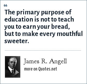 James R. Angell: The primary purpose of education is not to teach you to earn your bread, but to make every mouthful sweeter.