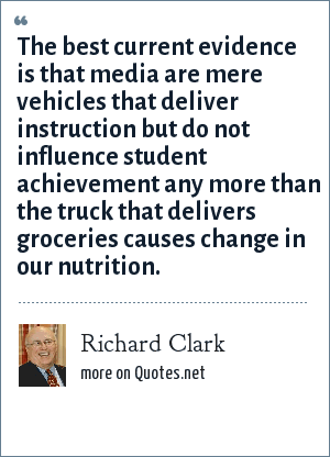 Richard Clark: The best current evidence is that media are mere vehicles that deliver instruction but do not influence student achievement any more than the truck that delivers groceries causes change in our nutrition.