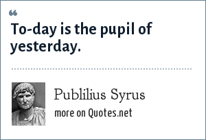 Publilius Syrus: To-day is the pupil of yesterday.