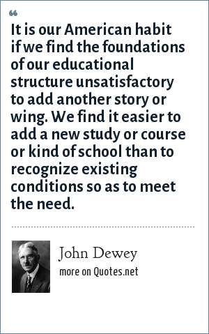 John Dewey: It is our American habit if we find the foundations of our educational structure unsatisfactory to add another story or wing. We find it easier to add a new study or course or kind of school than to recognize existing conditions so as to meet the need.