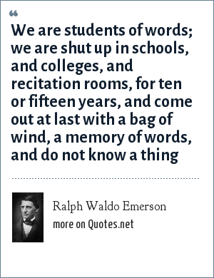 Ralph Waldo Emerson: We are students of words; we are shut up in schools, and colleges, and recitation rooms, for ten or fifteen years, and come out at last with a bag of wind, a memory of words, and do not know a thing