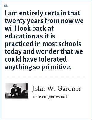 John W. Gardner: I am entirely certain that twenty years from now we will look back at education as it is practiced in most schools today and wonder that we could have tolerated anything so primitive.