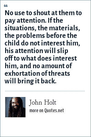 John Holt: No use to shout at them to pay attention. If the situations, the materials, the problems before the child do not interest him, his attention will slip off to what does interest him, and no amount of exhortation of threats will bring it back.