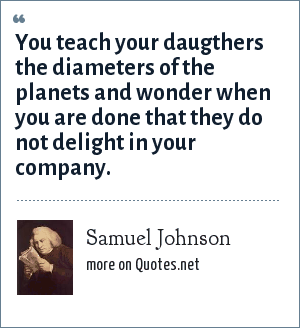 Samuel Johnson: You teach your daugthers the diameters of the planets and wonder when you are done that they do not delight in your company.