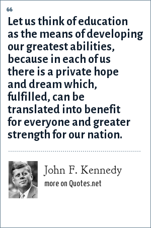 John F. Kennedy: Let us think of education as the means of developing our greatest abilities, because in each of us there is a private hope and dream which, fulfilled, can be translated into benefit for everyone and greater strength for our nation.