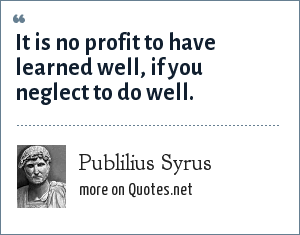 Publilius Syrus: It is no profit to have learned well, if you neglect to do well.