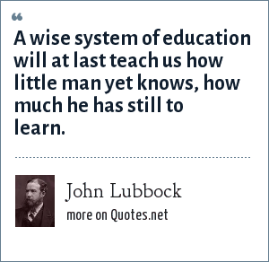 John Lubbock: A wise system of education will at last teach us how little man yet knows, how much he has still to learn.