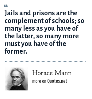 Horace Mann: Jails and prisons are the complement of schools; so many less as you have of the latter, so many more must you have of the former.