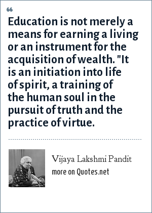 Vijaya Lakshmi Pandit: Education is not merely a means for earning a living or an instrument for the acquisition of wealth.