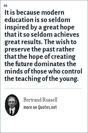 Bertrand Russell: It is because modern education is so seldom inspired by a great hope that it so seldom achieves great results. The wish to preserve the past rather that the hope of creating the future dominates the minds of those who control the teaching of the young.