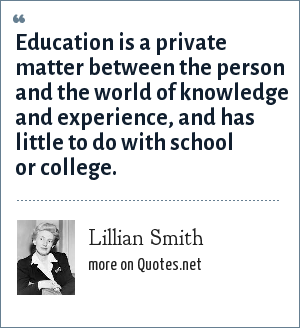 Lillian Smith: Education is a private matter between the person and the world of knowledge and experience, and has little to do with school or college.