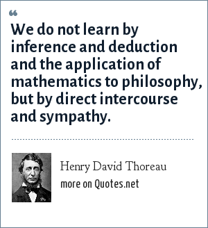 Henry David Thoreau: We do not learn by inference and deduction and the application of mathematics to philosophy, but by direct intercourse and sympathy.