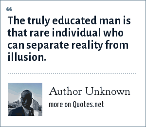 Author Unknown: The truly educated man is that rare individual who can separate reality from illusion.