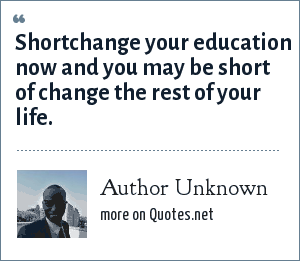 Author Unknown: Shortchange your education now and you may be short of change the rest of your life.