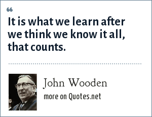 John Wooden: It is what we learn after we think we know it all, that counts.