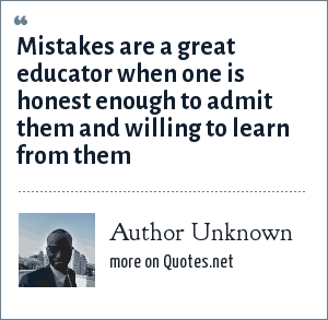 Author Unknown: Mistakes are a great educator when one is honest enough to admit them and willing to learn from them