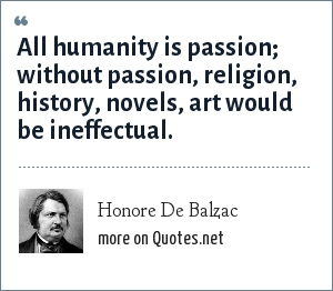 Honore De Balzac: All humanity is passion; without passion, religion, history, novels, art would be ineffectual.