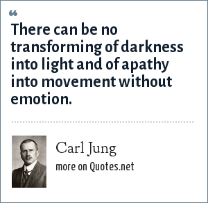 Carl Jung: There can be no transforming of darkness into light and of apathy into movement without emotion.