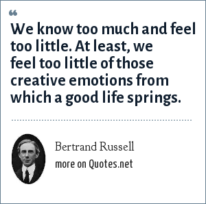 Bertrand Russell: We know too much and feel too little. At least, we feel too little of those creative emotions from which a good life springs.
