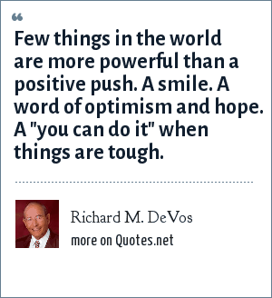 Richard M. DeVos: Few things in the world are more powerful than a positive push. A smile. A word of optimism and hope. A