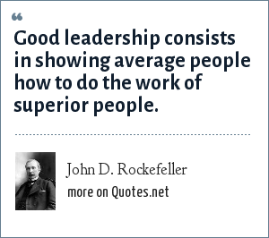 John D. Rockefeller: Good leadership consists in showing average people how to do the work of superior people.