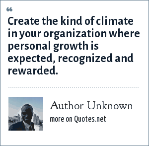 Author Unknown: Create the kind of climate in your organization where personal growth is expected, recognized and rewarded.