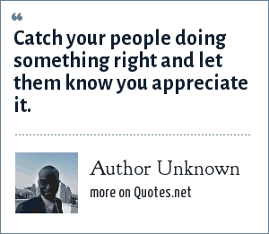 Author Unknown: Catch your people doing something right and let them know you appreciate it.