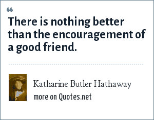 Katharine Butler Hathaway: There is nothing better than the encouragement of a good friend.