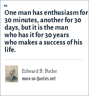 Edward B. Butler: One man has enthusiasm for 30 minutes, another for 30 days, but it is the man who has it for 30 years who makes a success of his life.