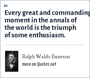 Ralph Waldo Emerson: Every great and commanding moment in the annals of the world is the triumph of some enthusiasm.
